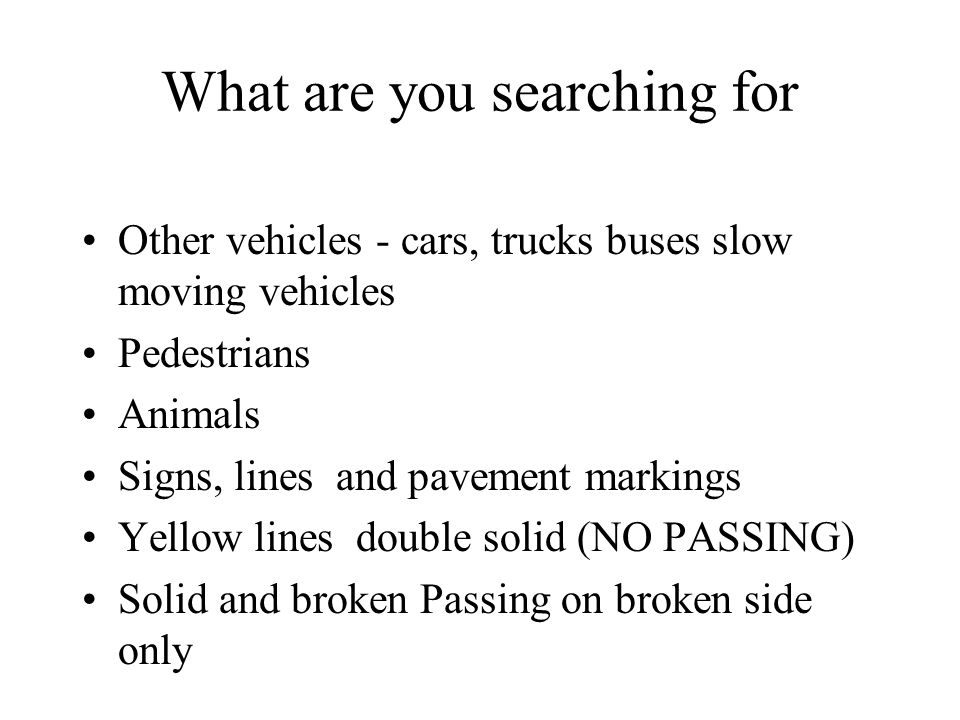 What are you searching for Other vehicles - cars, trucks buses slow moving vehicles Pedestrians Animals Signs, lines and pavement markings Yellow lines double solid (NO PASSING) Solid and broken Passing on broken side only