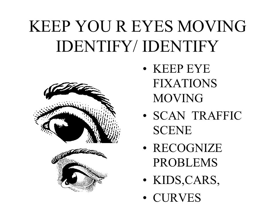 KEEP YOU R EYES MOVING IDENTIFY/ IDENTIFY KEEP EYE FIXATIONS MOVING SCAN TRAFFIC SCENE RECOGNIZE PROBLEMS KIDS,CARS, CURVES