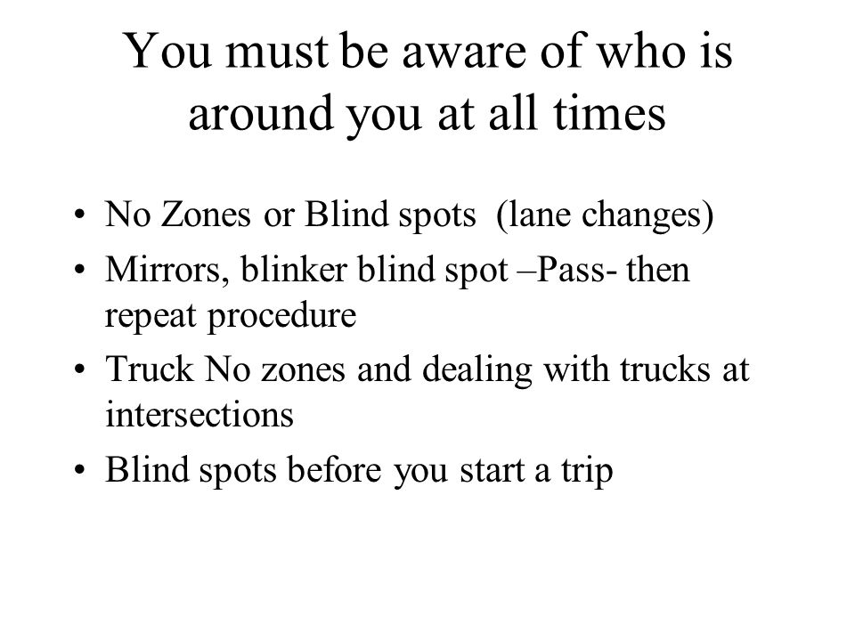 You must be aware of who is around you at all times No Zones or Blind spots (lane changes) Mirrors, blinker blind spot –Pass- then repeat procedure Truck No zones and dealing with trucks at intersections Blind spots before you start a trip