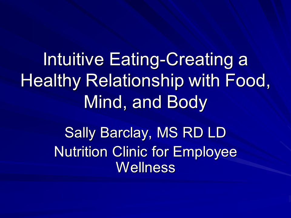 Intuitive Eating-Creating a Healthy Relationship with Food, Mind, and Body Sally Barclay, MS RD LD Nutrition Clinic for Employee Wellness