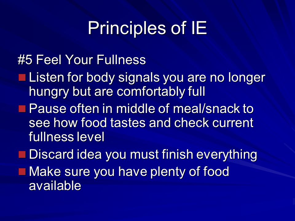 Principles of IE #5 Feel Your Fullness Listen for body signals you are no longer hungry but are comfortably full Listen for body signals you are no longer hungry but are comfortably full Pause often in middle of meal/snack to see how food tastes and check current fullness level Pause often in middle of meal/snack to see how food tastes and check current fullness level Discard idea you must finish everything Discard idea you must finish everything Make sure you have plenty of food available Make sure you have plenty of food available
