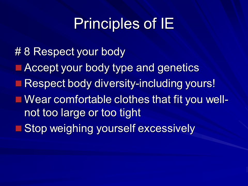 Principles of IE # 8 Respect your body Accept your body type and genetics Accept your body type and genetics Respect body diversity-including yours.