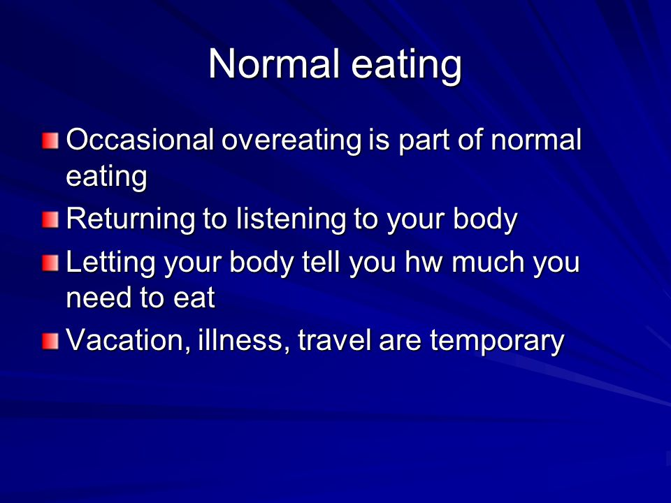 Normal eating Occasional overeating is part of normal eating Returning to listening to your body Letting your body tell you hw much you need to eat Vacation, illness, travel are temporary