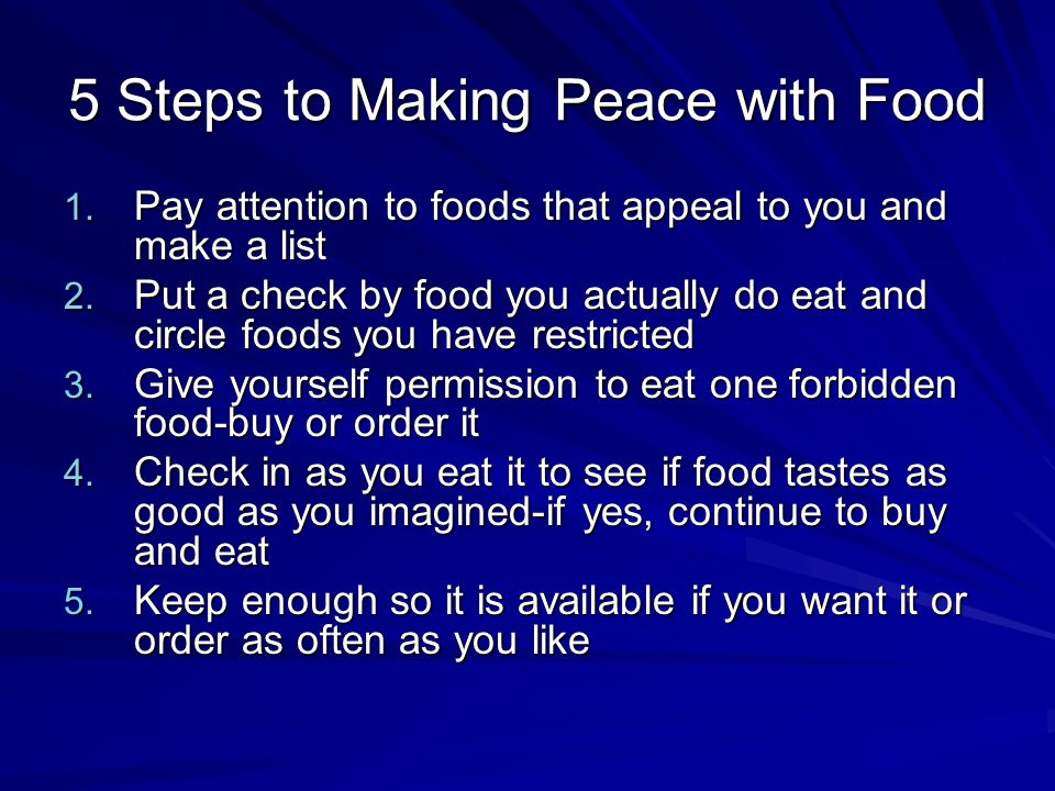 5 Steps to Making Peace with Food 1. Pay attention to foods that appeal to you and make a list 2.