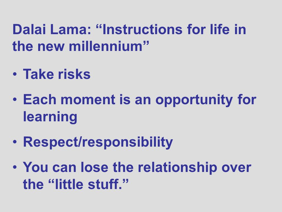 Dalai Lama: Instructions for life in the new millennium Take risks Each moment is an opportunity for learning Respect/responsibility You can lose the relationship over the little stuff.