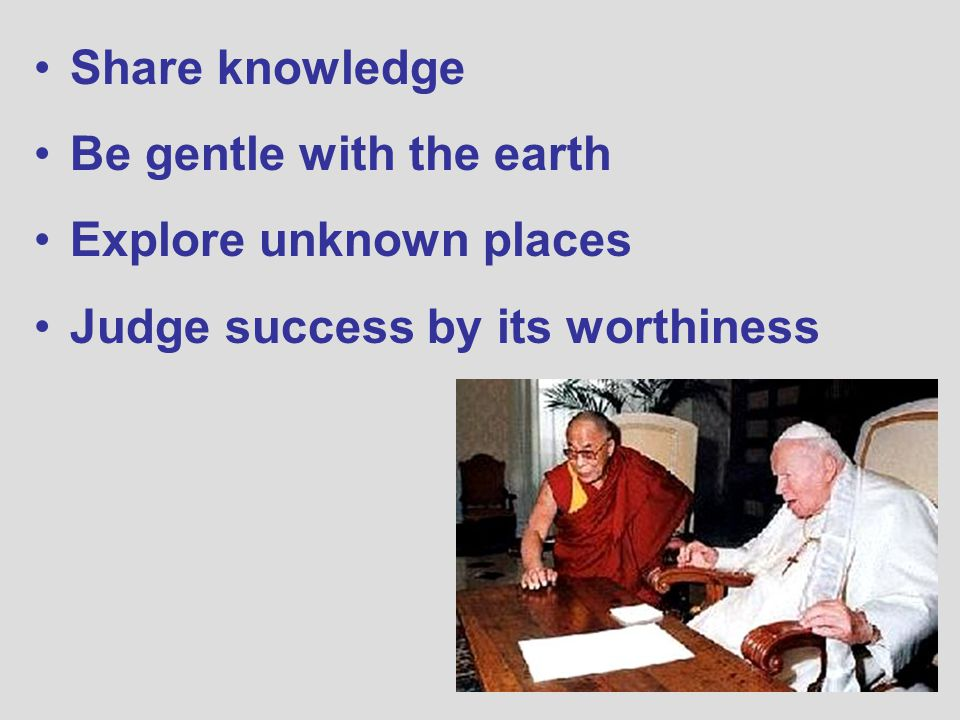 Share knowledge Be gentle with the earth Explore unknown places Judge success by its worthiness