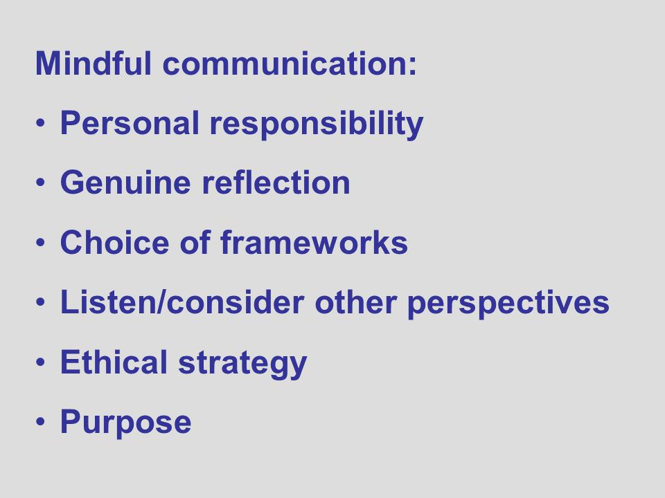 Mindful communication: Personal responsibility Genuine reflection Choice of frameworks Listen/consider other perspectives Ethical strategy Purpose