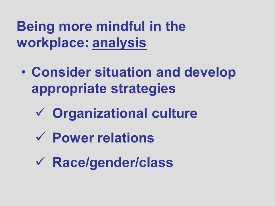 Being more mindful in the workplace: analysis Consider situation and develop appropriate strategies Organizational culture Power relations Race/gender/class