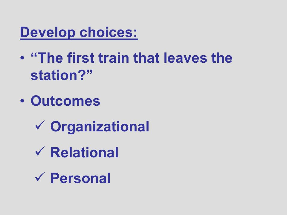 Develop choices: The first train that leaves the station Outcomes Organizational Relational Personal