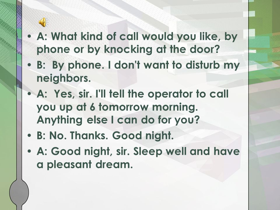 A: What kind of call would you like, by phone or by knocking at the door? B: By phone. I don't want to disturb my neighbors. A: Yes, sir. I'll tell th