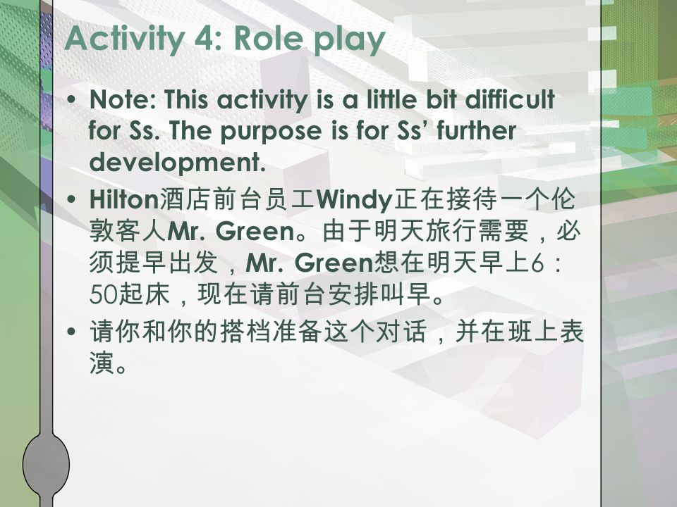 Activity 4: Role play Note: This activity is a little bit difficult for Ss. The purpose is for Ss' further development. Hilton 酒店前台员工 Windy 正在接待一个伦 敦客