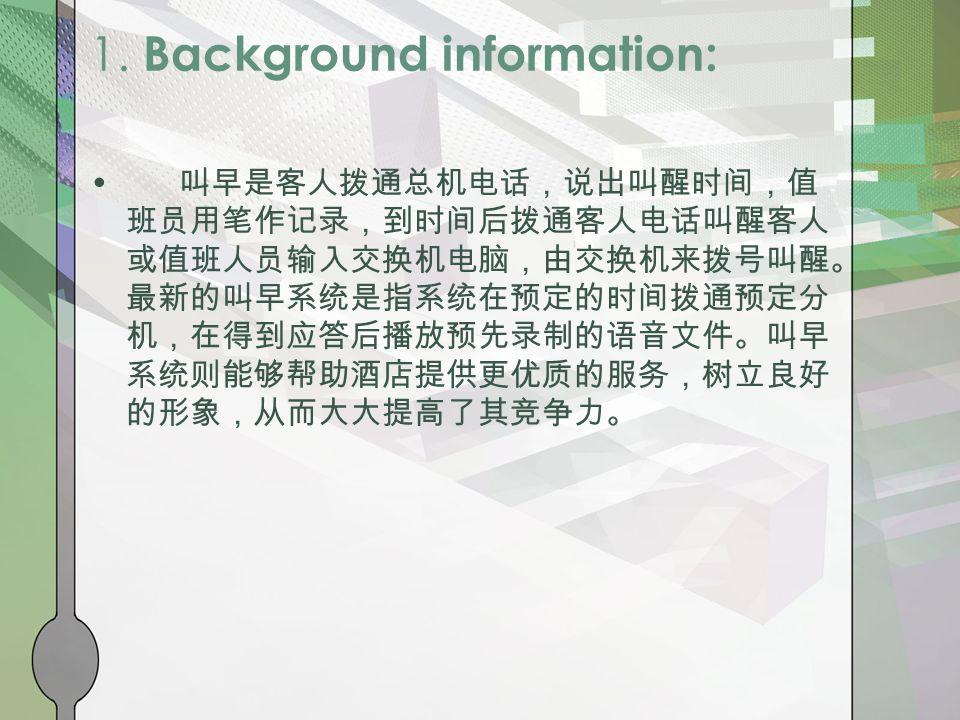 1. Background information: 叫早是客人拨通总机电话,说出叫醒时间,值 班员用笔作记录,到时间后拨通客人电话叫醒客人 或值班人员输入交换机电脑,由交换机来拨号叫醒。 最新的叫早系统是指系统在预定的时间拨通预定分 机,在得到应答后播放预先录制的语音文件。叫早 系统则能够帮助酒店