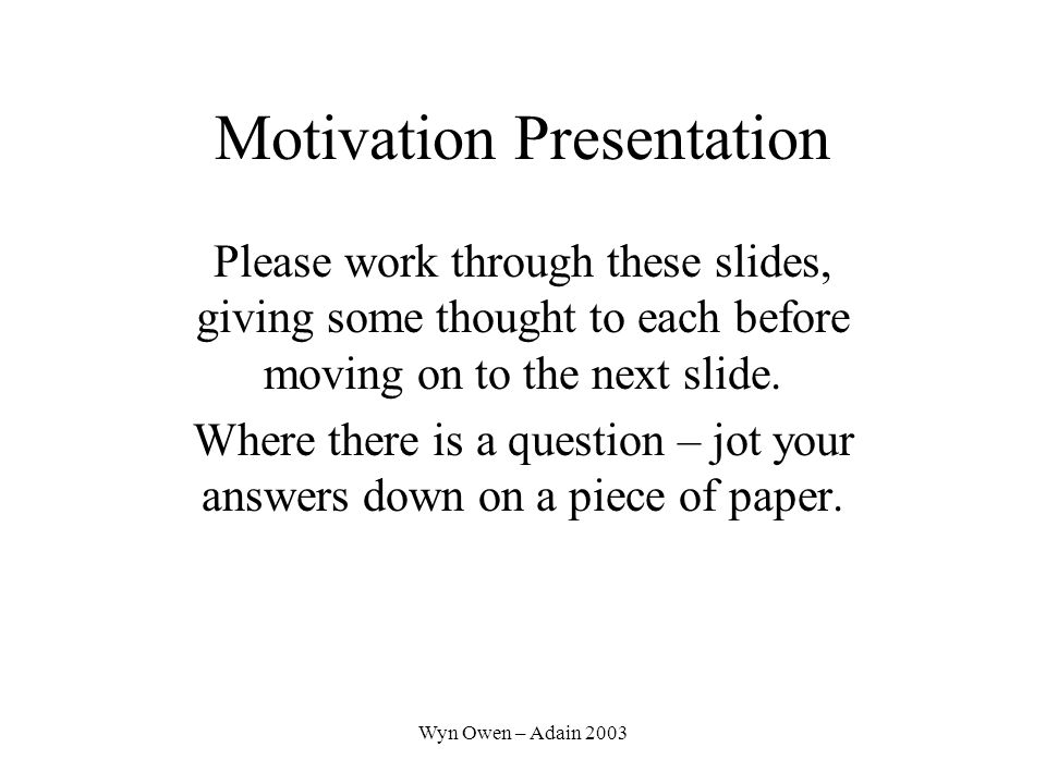 Wyn Owen – Adain 2003 Motivation Presentation Please work through these slides, giving some thought to each before moving on to the next slide.