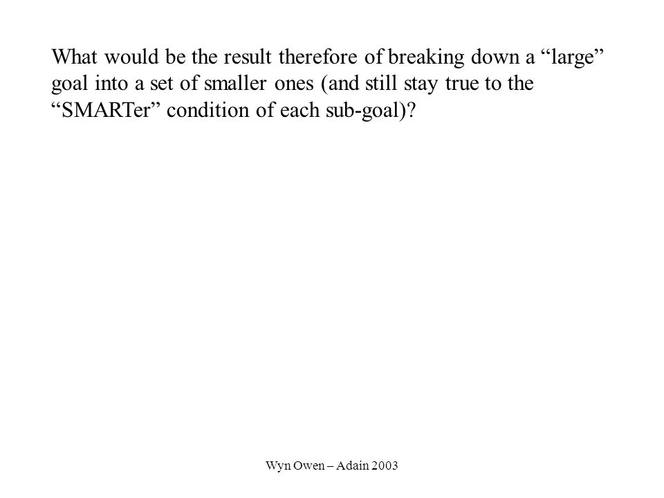 Wyn Owen – Adain 2003 What would be the result therefore of breaking down a large goal into a set of smaller ones (and still stay true to the SMARTer condition of each sub-goal)
