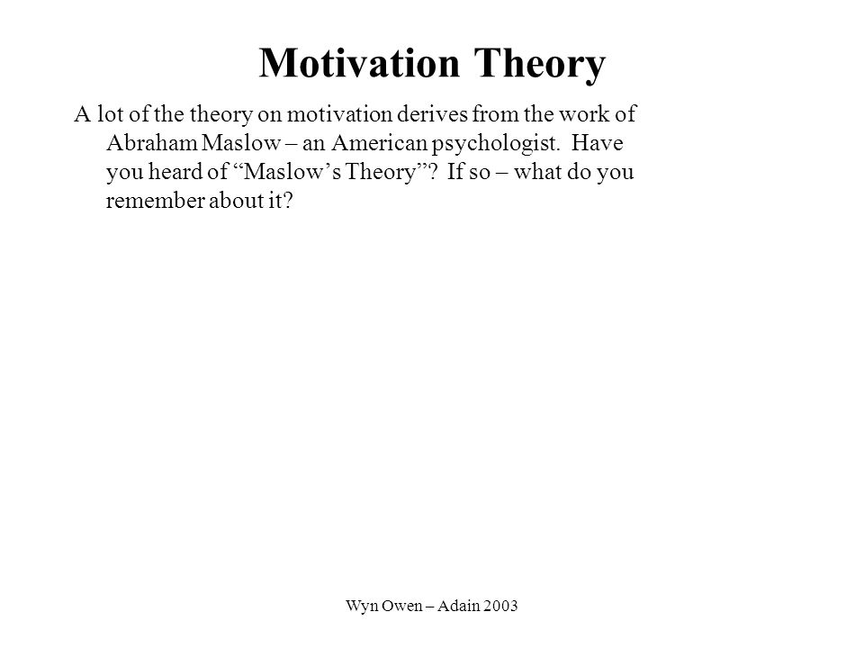 Wyn Owen – Adain 2003 Motivation Theory A lot of the theory on motivation derives from the work of Abraham Maslow – an American psychologist.