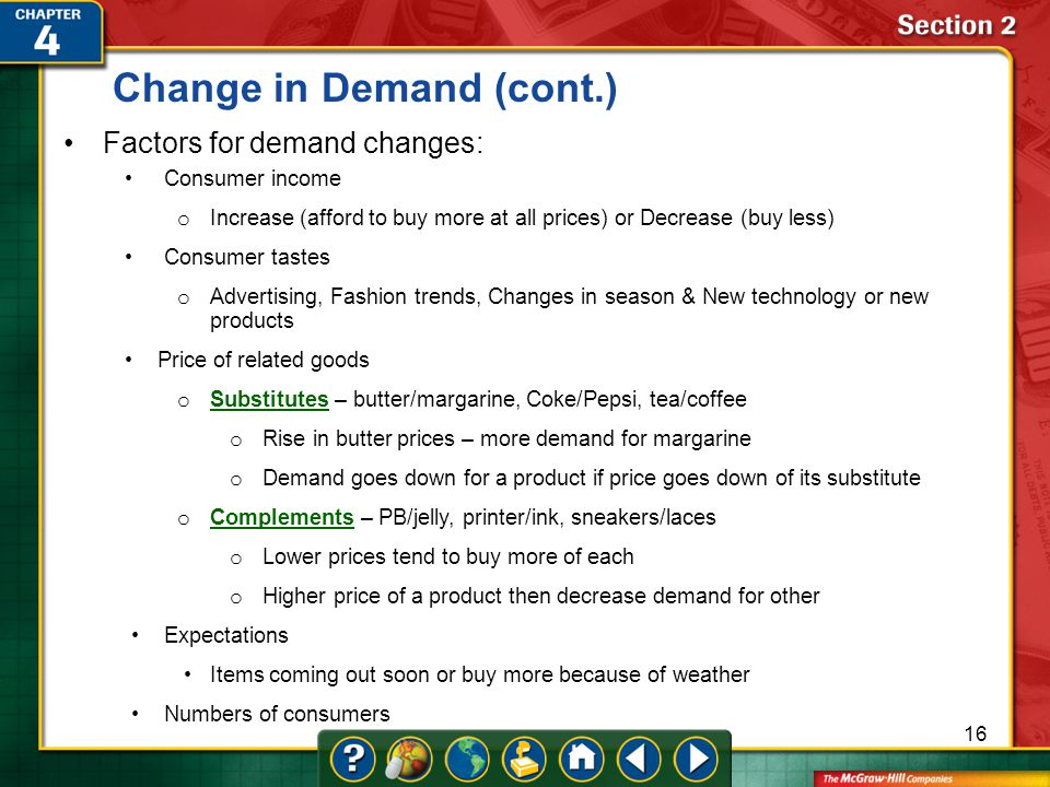 Section 2 Factors for demand changes: Consumer income o Increase (afford to buy more at all prices) or Decrease (buy less) Consumer tastes o Advertising, Fashion trends, Changes in season & New technology or new products Price of related goods o Substitutes – butter/margarine, Coke/Pepsi, tea/coffee Substitutes o Rise in butter prices – more demand for margarine o Demand goes down for a product if price goes down of its substitute o Complements – PB/jelly, printer/ink, sneakers/laces Complements o Lower prices tend to buy more of each o Higher price of a product then decrease demand for other Expectations Items coming out soon or buy more because of weather Numbers of consumers Change in Demand (cont.) 16