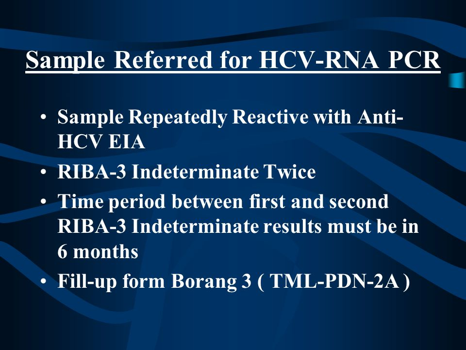 Sample Referred for HCV-RNA PCR Sample Repeatedly Reactive with Anti- HCV EIA RIBA-3 Indeterminate Twice Time period between first and second RIBA-3 Indeterminate results must be in 6 months Fill-up form Borang 3 ( TML-PDN-2A )