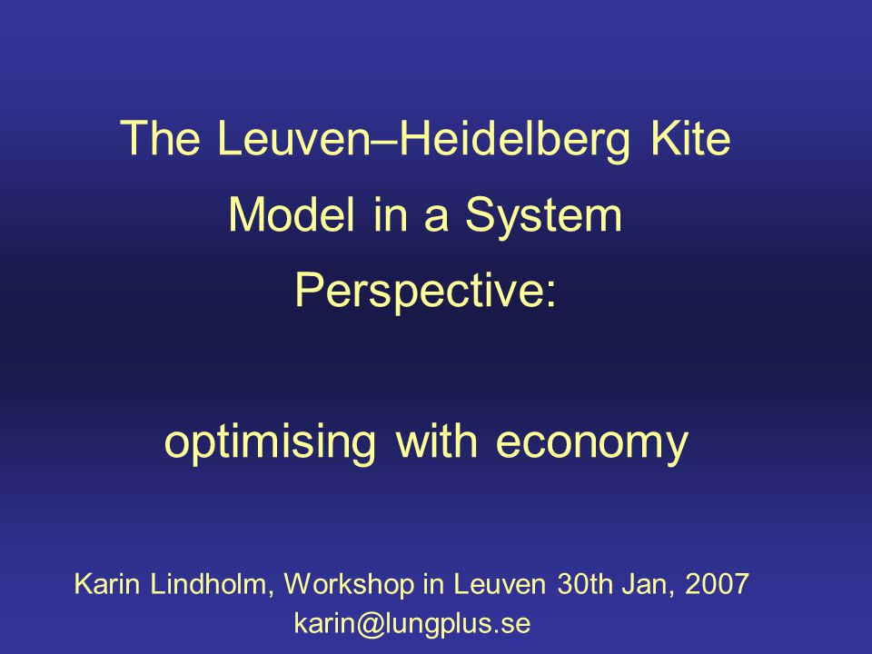 The Leuven–Heidelberg Kite Model in a System Perspective: optimising with economy Karin Lindholm, Workshop in Leuven 30th Jan, 2007 karin@lungplus.se