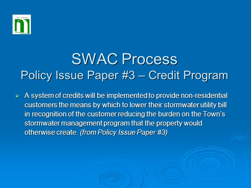 SWAC Process Policy Issue Paper #3 – Credit Program  A system of credits will be implemented to provide non-residential customers the means by which to lower their stormwater utility bill in recognition of the customer reducing the burden on the Town's stormwater management program that the property would otherwise create.