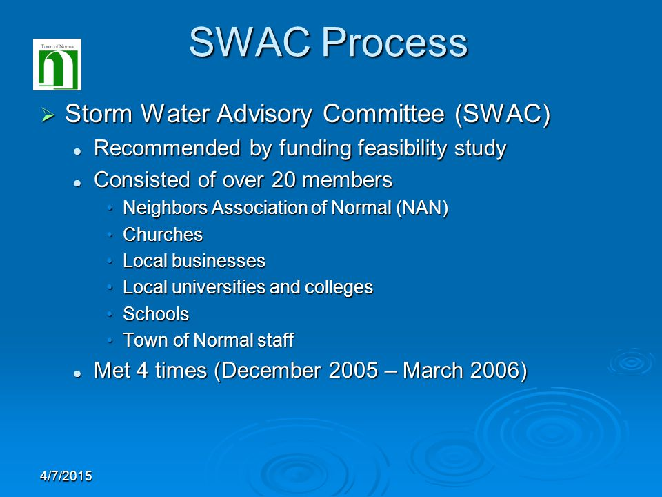 4/7/2015 SWAC Process  Storm Water Advisory Committee (SWAC) Recommended by funding feasibility study Recommended by funding feasibility study Consisted of over 20 members Consisted of over 20 members Neighbors Association of Normal (NAN)Neighbors Association of Normal (NAN) ChurchesChurches Local businessesLocal businesses Local universities and collegesLocal universities and colleges SchoolsSchools Town of Normal staffTown of Normal staff Met 4 times (December 2005 – March 2006) Met 4 times (December 2005 – March 2006)
