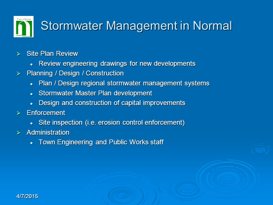 4/7/2015 Stormwater Management in Normal  Site Plan Review Review engineering drawings for new developments Review engineering drawings for new developments  Planning / Design / Construction Plan / Design regional stormwater management systems Plan / Design regional stormwater management systems Stormwater Master Plan development Stormwater Master Plan development Design and construction of capital improvements Design and construction of capital improvements  Enforcement Site inspection (i.e.