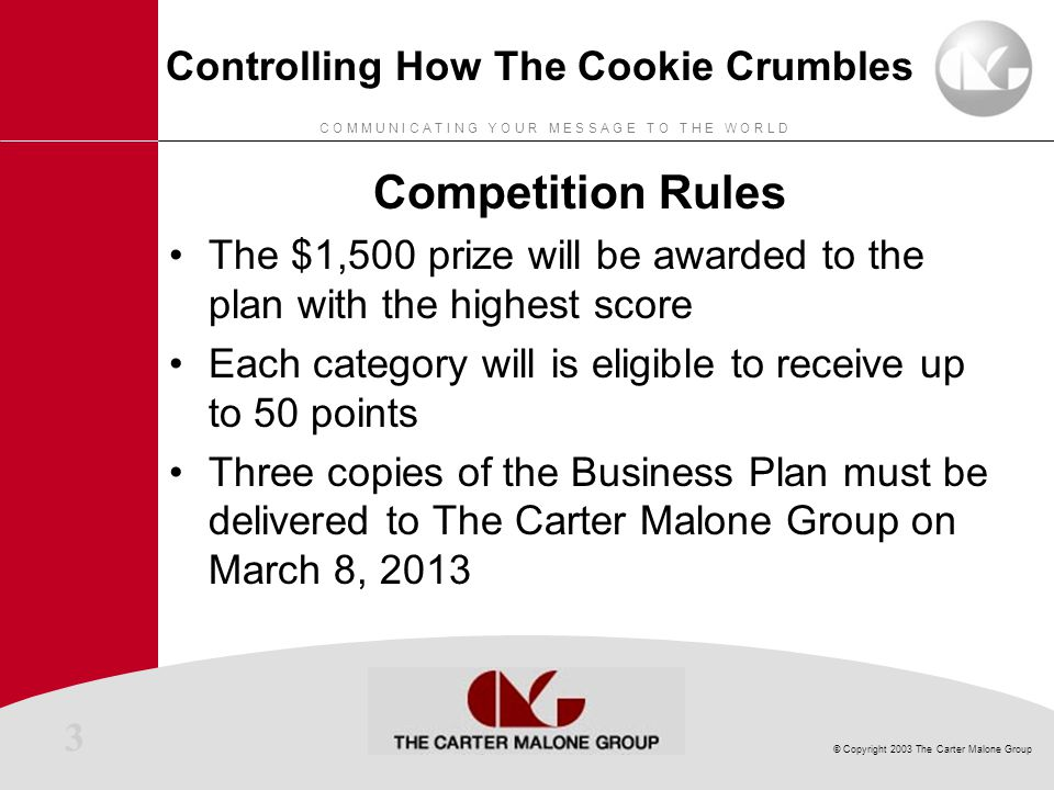 3 © Copyright 2003 The Carter Malone Group C O M M U N I C A T I N G Y O U R M E S S A G E T O T H E W O R L D Controlling How The Cookie Crumbles Competition Rules The $1,500 prize will be awarded to the plan with the highest score Each category will is eligible to receive up to 50 points Three copies of the Business Plan must be delivered to The Carter Malone Group on March 8, 2013