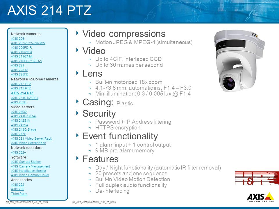 AXIS 214 PTZ  Video compressions ¬ Motion JPEG & MPEG-4 (simultaneous)  Video ¬ Up to 4CIF, interlaced CCD ¬ Up to 30 frames per second  Lens ¬ Bui