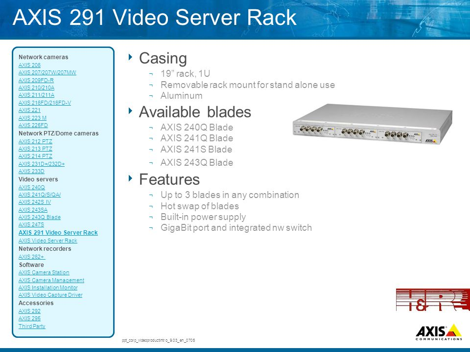 "AXIS 291 Video Server Rack  Casing ¬ 19"" rack, 1U ¬ Removable rack mount for stand alone use ¬ Aluminum  Available blades ¬ AXIS 240Q Blade ¬ AXIS 2"