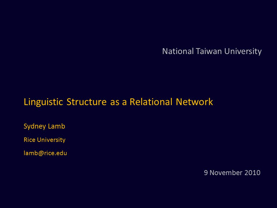 Linguistic Structure as a Relational Network Sydney Lamb Rice University lamb@rice.edu National Taiwan University 9 November 2010
