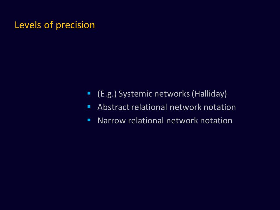 Levels of precision  (E.g.) Systemic networks (Halliday)  Abstract relational network notation  Narrow relational network notation