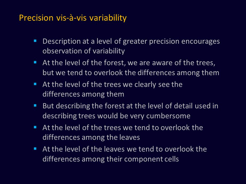 Precision vis-à-vis variability  Description at a level of greater precision encourages observation of variability  At the level of the forest, we are aware of the trees, but we tend to overlook the differences among them  At the level of the trees we clearly see the differences among them  But describing the forest at the level of detail used in describing trees would be very cumbersome  At the level of the trees we tend to overlook the differences among the leaves  At the level of the leaves we tend to overlook the differences among their component cells