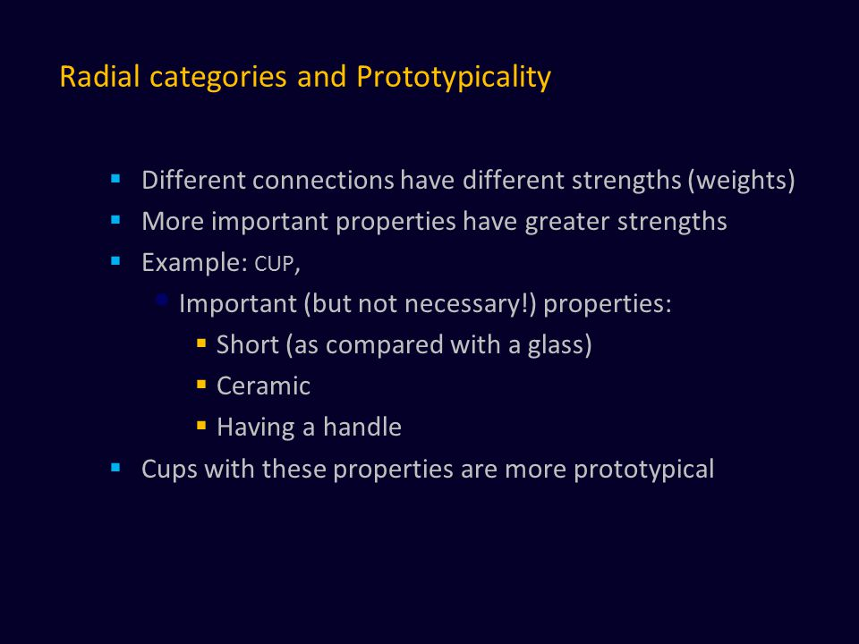 Radial categories and Prototypicality  Different connections have different strengths (weights)  More important properties have greater strengths  Example: CUP, Important (but not necessary!) properties:  Short (as compared with a glass)  Ceramic  Having a handle  Cups with these properties are more prototypical