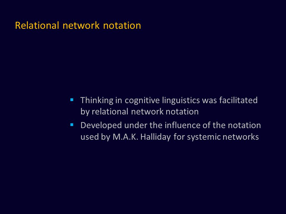 Relational network notation  Thinking in cognitive linguistics was facilitated by relational network notation  Developed under the influence of the notation used by M.A.K.