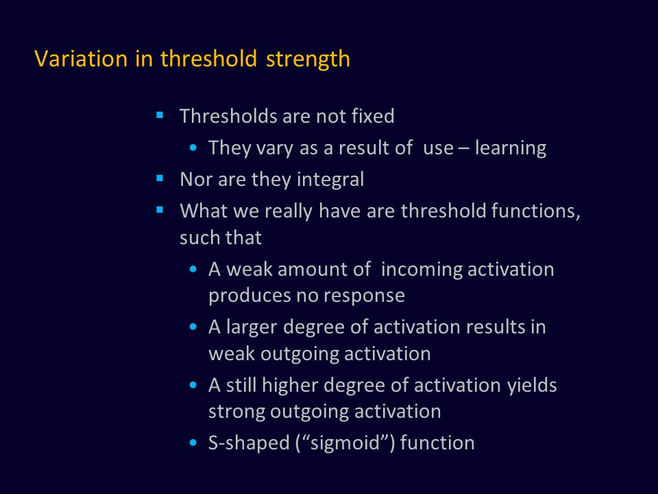 Variation in threshold strength  Thresholds are not fixed They vary as a result of use – learning  Nor are they integral  What we really have are threshold functions, such that A weak amount of incoming activation produces no response A larger degree of activation results in weak outgoing activation A still higher degree of activation yields strong outgoing activation S-shaped ( sigmoid ) function
