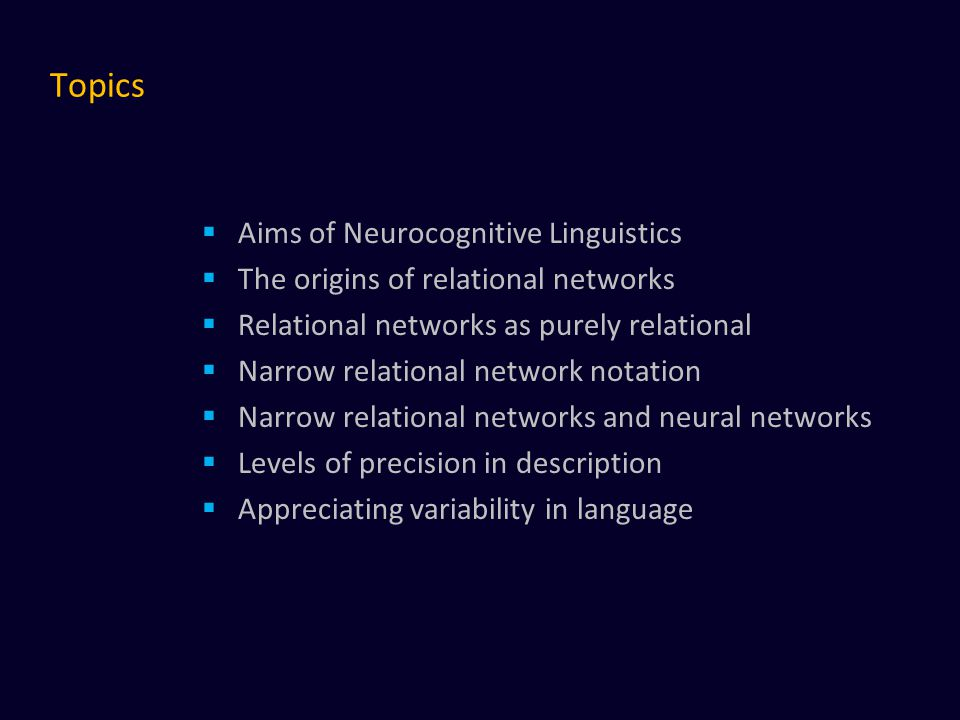 Topics  Aims of Neurocognitive Linguistics  The origins of relational networks  Relational networks as purely relational  Narrow relational network notation  Narrow relational networks and neural networks  Levels of precision in description  Appreciating variability in language