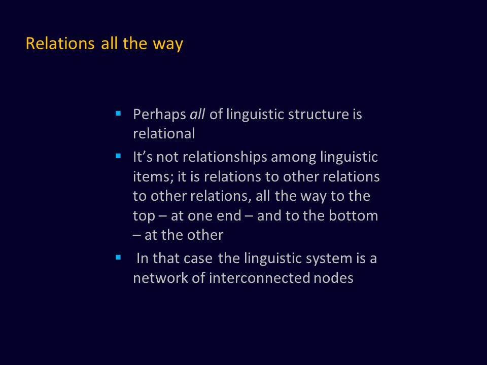 Relations all the way  Perhaps all of linguistic structure is relational  It's not relationships among linguistic items; it is relations to other re