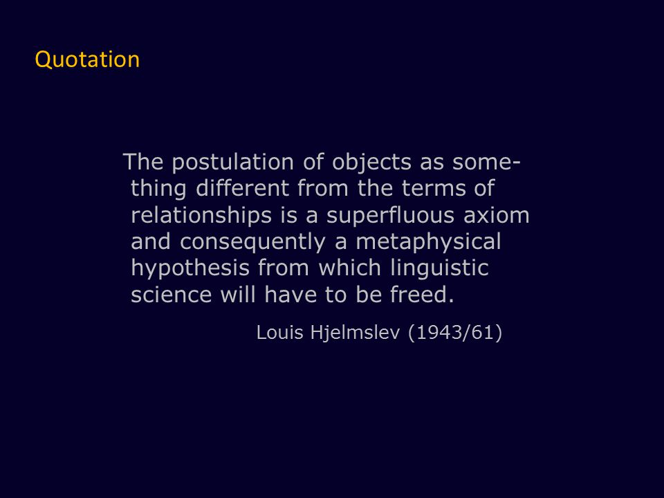 The postulation of objects as some- thing different from the terms of relationships is a superfluous axiom and consequently a metaphysical hypothesis from which linguistic science will have to be freed.