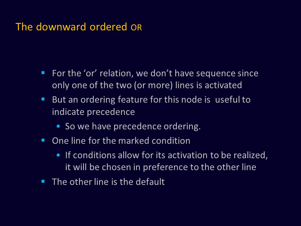 The downward ordered OR  For the 'or' relation, we don't have sequence since only one of the two (or more) lines is activated  But an ordering featu