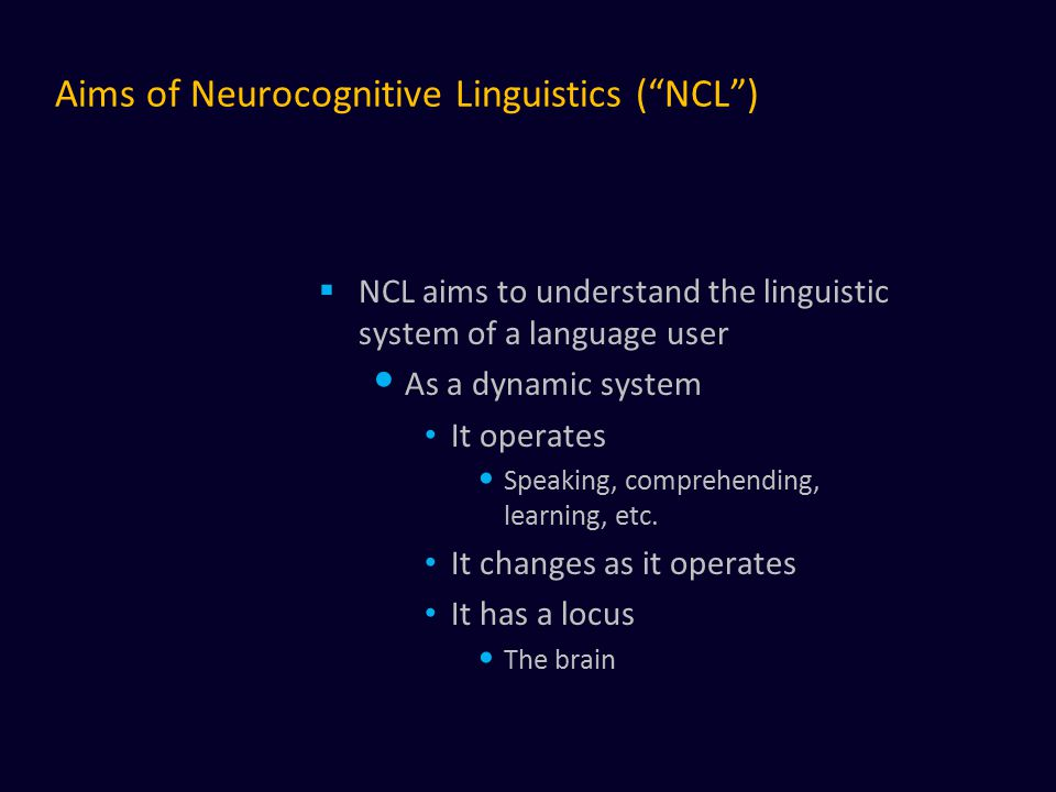 Aims of Neurocognitive Linguistics ( NCL )  NCL aims to understand the linguistic system of a language user As a dynamic system It operates Speaking, comprehending, learning, etc.
