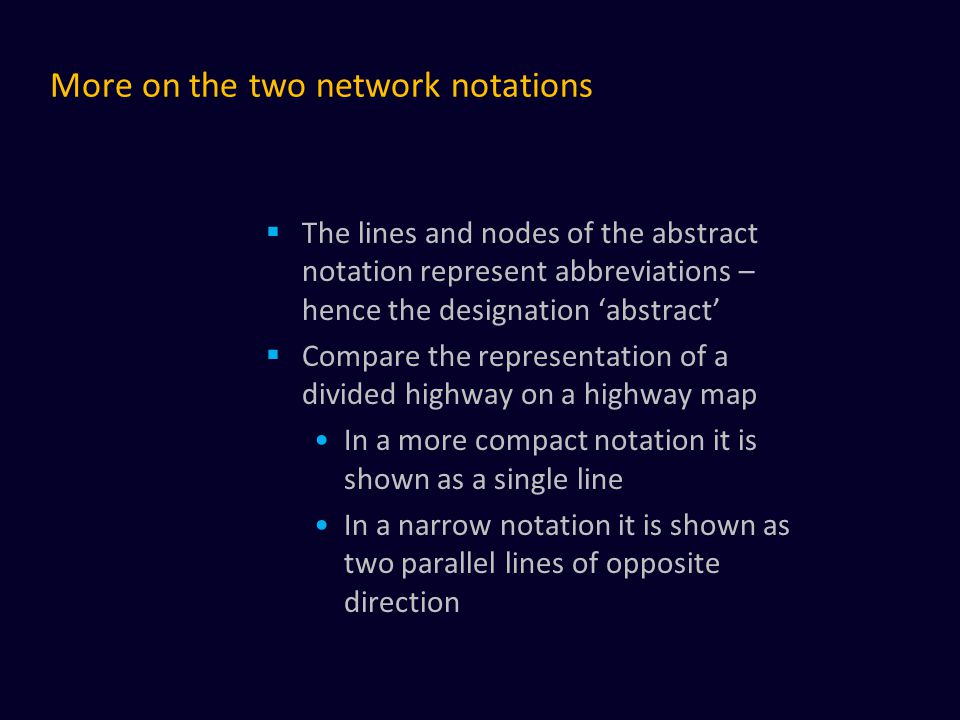 More on the two network notations  The lines and nodes of the abstract notation represent abbreviations – hence the designation 'abstract'  Compare the representation of a divided highway on a highway map In a more compact notation it is shown as a single line In a narrow notation it is shown as two parallel lines of opposite direction