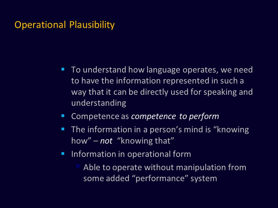 Operational Plausibility  To understand how language operates, we need to have the information represented in such a way that it can be directly used for speaking and understanding  Competence as competence to perform  The information in a person's mind is knowing how – not knowing that  Information in operational form Able to operate without manipulation from some added performance system