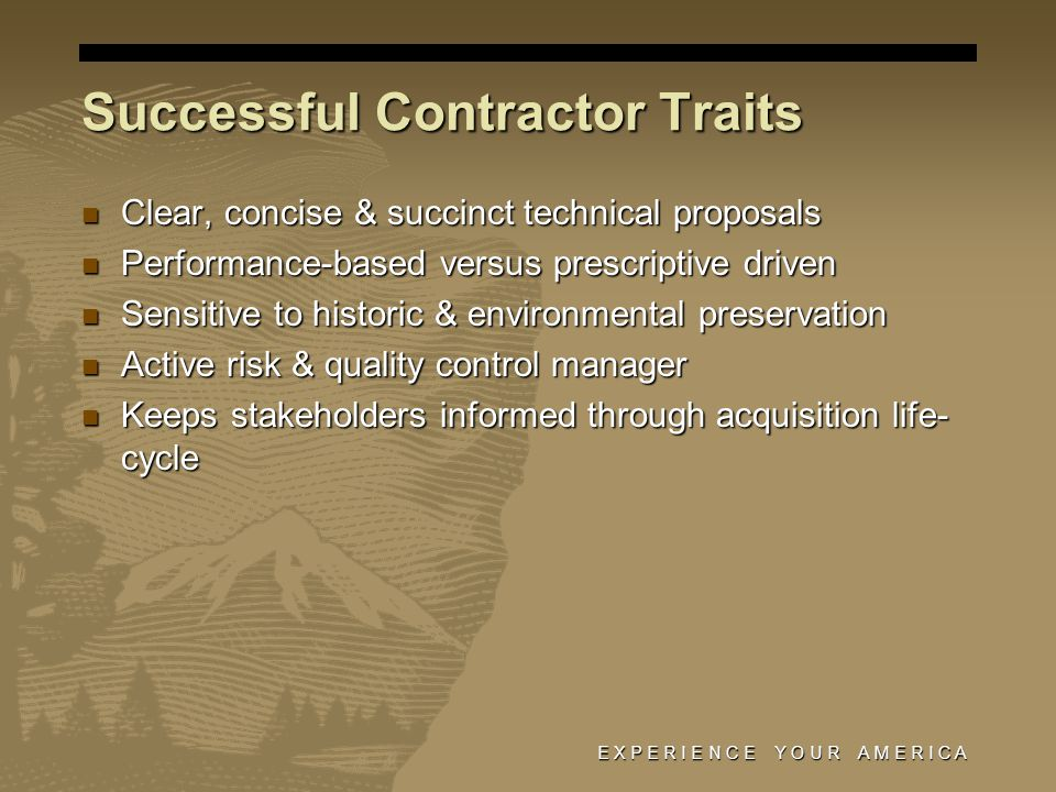Successful Contractor Traits Clear, concise & succinct technical proposals Clear, concise & succinct technical proposals Performance-based versus prescriptive driven Performance-based versus prescriptive driven Sensitive to historic & environmental preservation Sensitive to historic & environmental preservation Active risk & quality control manager Active risk & quality control manager Keeps stakeholders informed through acquisition life- cycle Keeps stakeholders informed through acquisition life- cycle E X P E R I E N C E Y O U R A M E R I C A