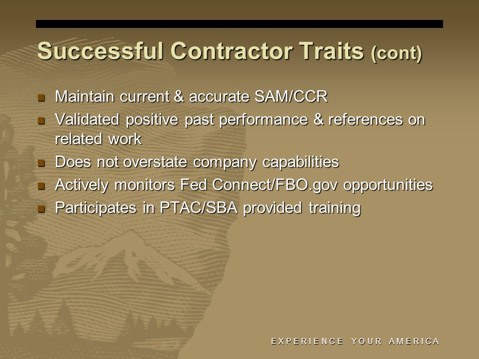 Successful Contractor Traits (cont) Maintain current & accurate SAM/CCR Maintain current & accurate SAM/CCR Validated positive past performance & references on related work Validated positive past performance & references on related work Does not overstate company capabilities Does not overstate company capabilities Actively monitors Fed Connect/FBO.gov opportunities Actively monitors Fed Connect/FBO.gov opportunities Participates in PTAC/SBA provided training Participates in PTAC/SBA provided training E X P E R I E N C E Y O U R A M E R I C A
