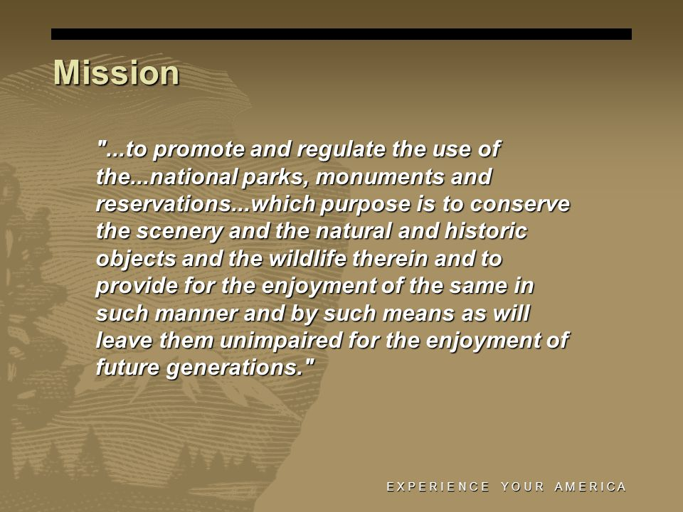 Mission ...to promote and regulate the use of the...national parks, monuments and reservations...which purpose is to conserve the scenery and the natural and historic objects and the wildlife therein and to provide for the enjoyment of the same in such manner and by such means as will leave them unimpaired for the enjoyment of future generations.