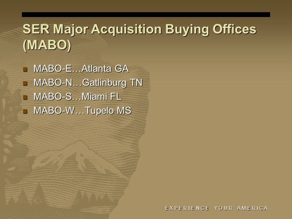 SER Major Acquisition Buying Offices (MABO) MABO-E…Atlanta GA MABO-E…Atlanta GA MABO-N…Gatlinburg TN MABO-N…Gatlinburg TN MABO-S…Miami FL MABO-S…Miami FL MABO-W…Tupelo MS MABO-W…Tupelo MS E X P E R I E N C E Y O U R A M E R I C A