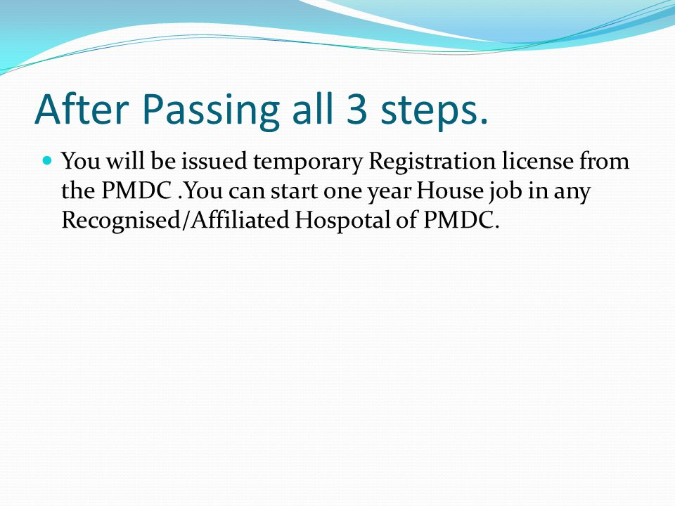 After Passing all 3 steps. You will be issued temporary Registration license from the PMDC.You can start one year House job in any Recognised/Affiliat