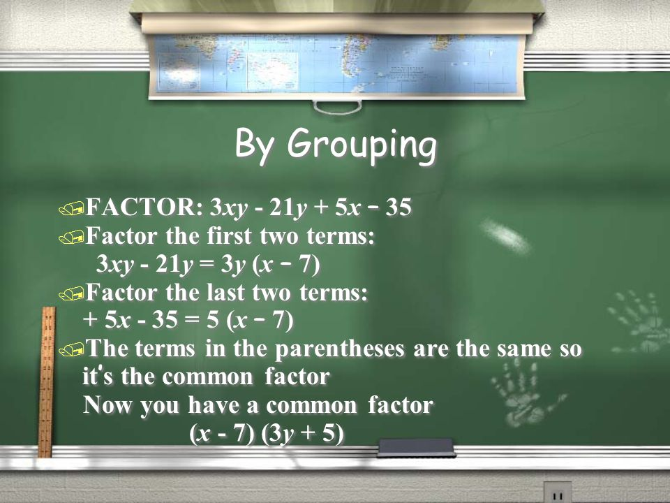 By Grouping  FACTOR: 3xy - 21y + 5x – 35 / Factor the first two terms: 3xy - 21y = 3y (x – 7) / Factor the last two terms: + 5x - 35 = 5 (x – 7)  Th