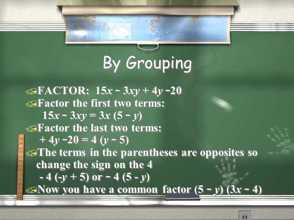By Grouping  FACTOR: 15x – 3xy + 4y – 20 / Factor the first two terms: 15x – 3xy = 3x (5 – y) / Factor the last two terms: + 4y – 20 = 4 (y – 5) / Th