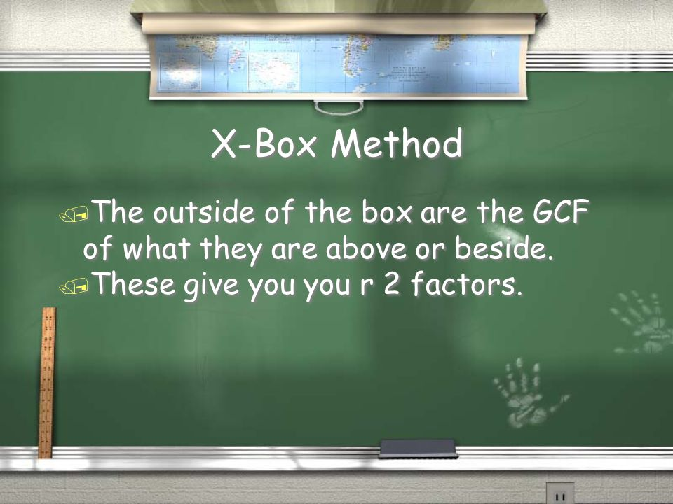 X-Box Method / The outside of the box are the GCF of what they are above or beside. / These give you you r 2 factors. / The outside of the box are the