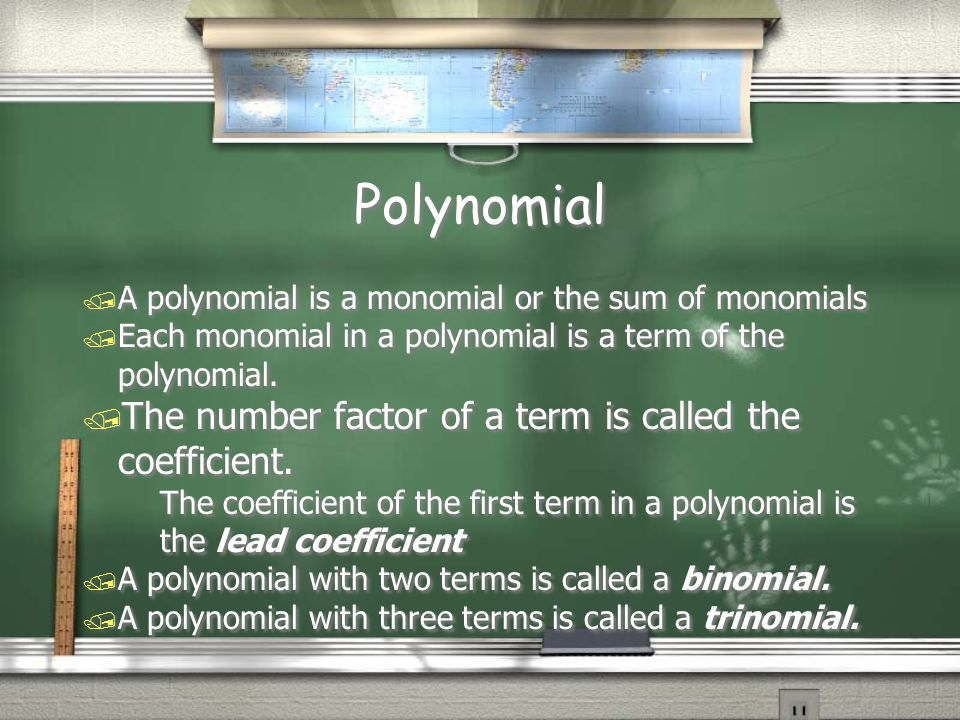 Polynomial / A polynomial is a monomial or the sum of monomials / Each monomial in a polynomial is a term of the polynomial. / The number factor of a